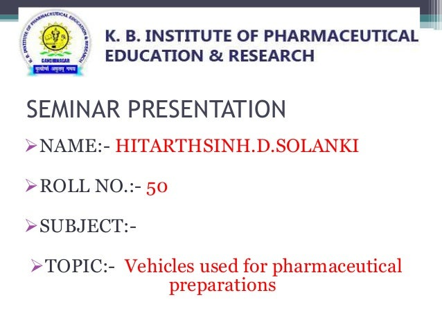SEMINAR PRESENTATION NAME:- HITARTHSINH.D.SOLANKI ROLL NO.:- 50 SUBJECT:- TOPIC:- Vehicles used for pharmaceutical pre...