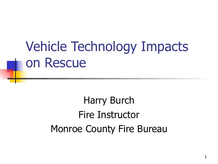 Vehicle Technology Impacts on Rescue Harry Burch Fire Instructor Monroe County Fire Bureau