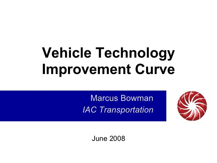 Vehicle Technology Improvement Curve Marcus Bowman IAC Transportation June 2008