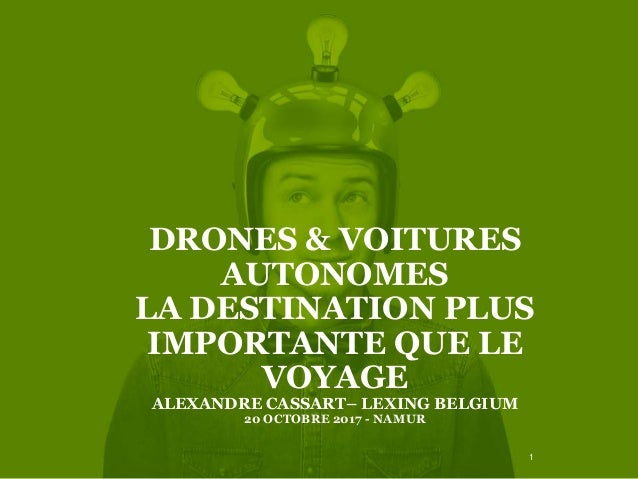 DRONES & VOITURES AUTONOMES LA DESTINATION PLUS IMPORTANTE QUE LE VOYAGE ALEXANDRE CASSART– LEXING BELGIUM 20 OCTOBRE 2017...