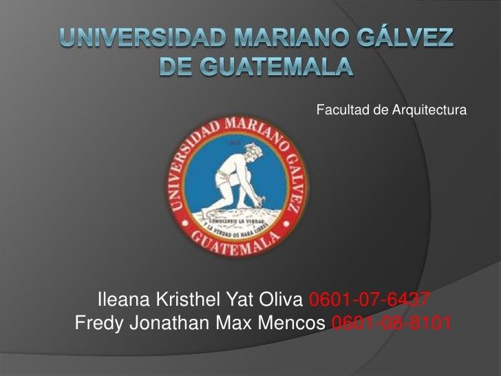 Universidad Mariano Gálvez de Guatemala<br />Facultad de Arquitectura<br />Ileana Kristhel Yat Oliva 0601-07-6437<br />Fre...