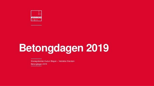 Betongdagen 2019 Strategidirektør Audun Blegen – Veidekke Eiendom Betongdagen 2019