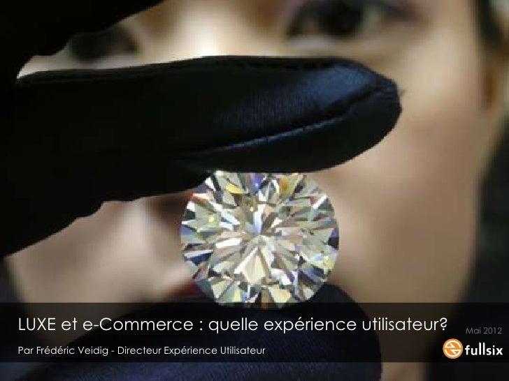 LUXE et e-Commerce : quelle expérience utilisateur?               Mai 2012 Par Frédéric Veidig - Directeur Expérience Util...