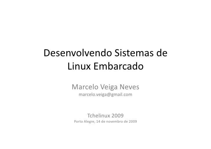 Desenvolvendo  Sistemas  de       Linux  Embarcado          Marcelo  Veiga  Neves               marcelo.ve...