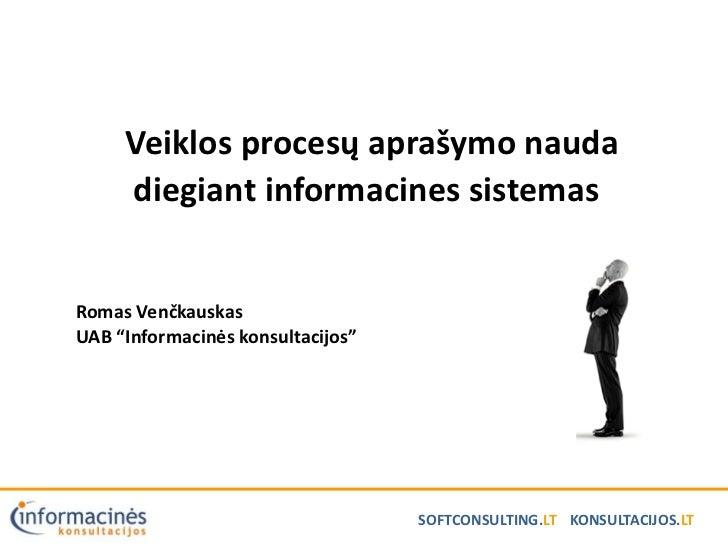 """Veiklos procesų aprašymo nauda     diegiant informacines sistemasRomas VenčkauskasUAB """"Informacinės konsultacijos""""        ..."""