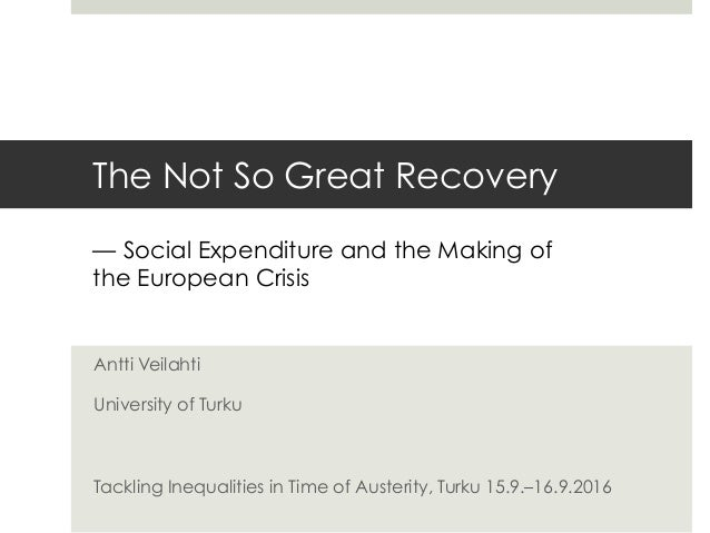 The Not So Great Recovery Antti Veilahti University of Turku Tackling Inequalities in Time of Austerity, Turku 15.9.–16.9....