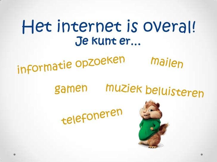 Het internet is overal!<br />Je kunt er…<br />mailen<br />informatie opzoeken<br />gamen<br />muziek beluisteren<br />tele...