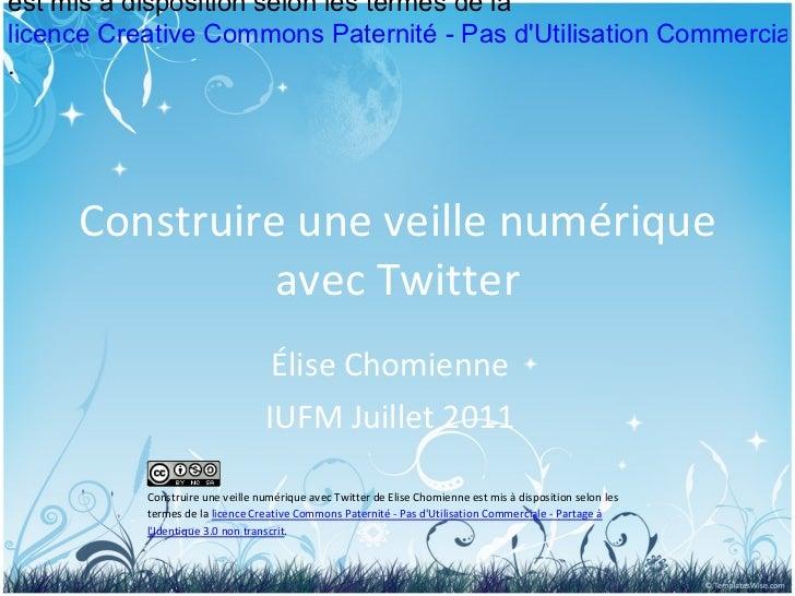 Construire une veille numérique avec Twitter Élise Chomienne IUFM Juillet 2011      Construire une veille numériq...