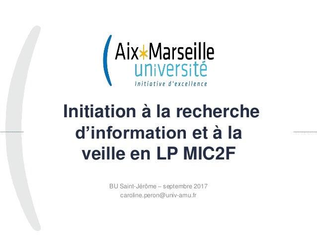 Initiation à la recherche d'information et à la veille en LP MIC2F BU Saint-Jérôme – septembre 2017 caroline.peron@univ-am...