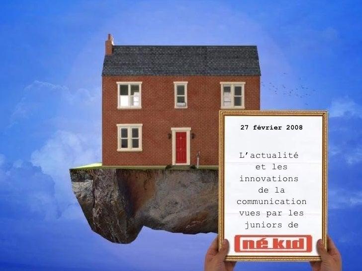 27 février 2008 L'actualité  et les innovations  de la communication vues par   les juniors de