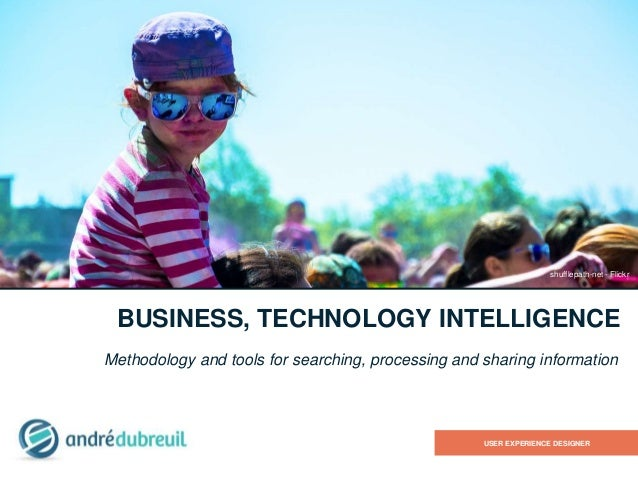 BUSINESS, TECHNOLOGY INTELLIGENCE Methodology and tools for searching, processing and sharing information USER EXPERIENCE ...
