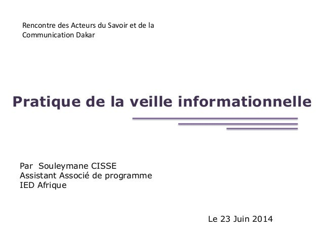 Pratique de la veille informationnelle Par Souleymane CISSE Assistant Associé de programme IED Afrique Le 23 Juin 2014 Ren...