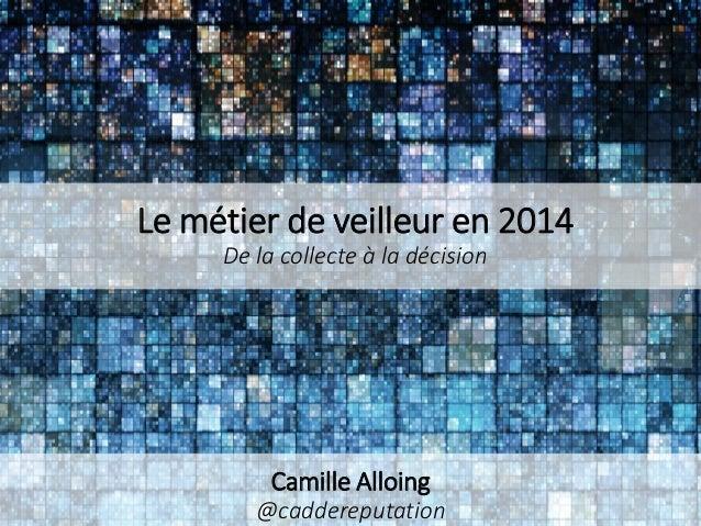 Le métier de veilleur en 2014 De la collecte à la décision  Camille Alloing @caddereputation