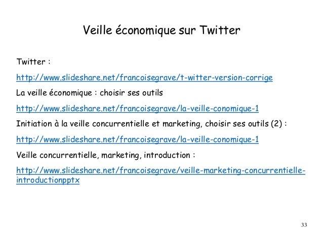 Veille économique sur Twitter Twitter : http://www.slideshare.net/francoisegrave/t-witter-version-corrige La veille économ...