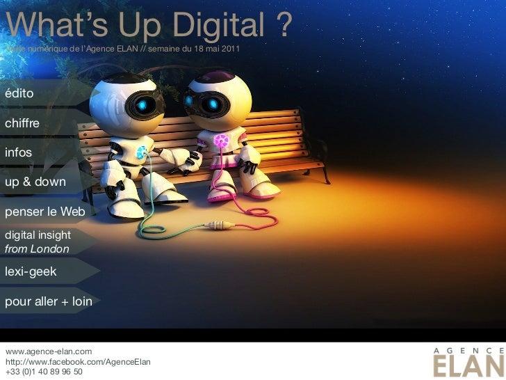 What's Up Digital ?Veille numérique de l'Agence ELAN // semaine du 18 mai 2011éditochiffreinfosup & downpenser le Webdigit...
