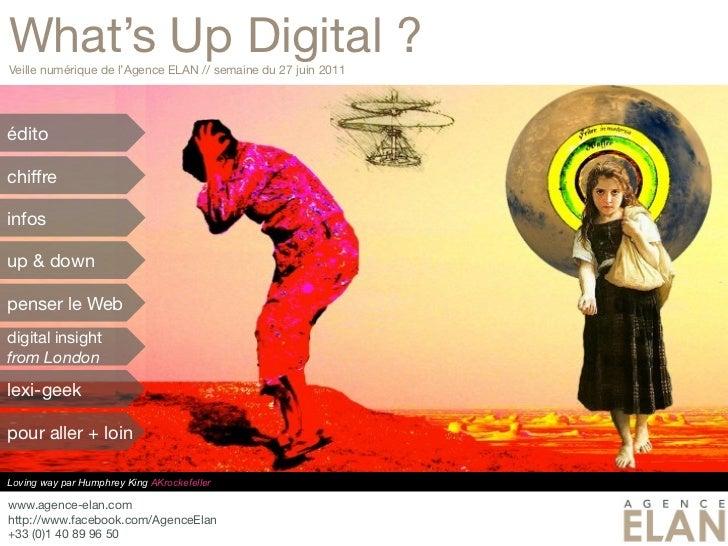 What's Up Digital ?Veille numérique de l'Agence ELAN // semaine du 27 juin 2011éditochiffreinfosup & downpenser le Webdigi...