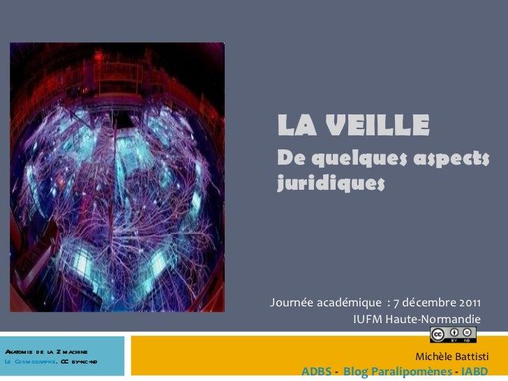 LA VEILLE  De quelques aspects juridiques Journée académique  : 7 décembre 2011 IUFM Haute-Normandie Michèle Battisti  ADB...