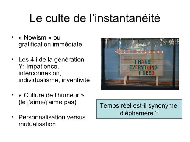 Le culte de l'instantanéité • « Nowism » ou gratification immédiate • Les 4 i de la génération Y: Impatience, interconnexi...