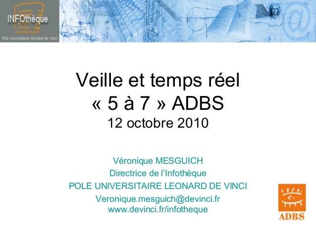 Veille et temps réel « 5 à 7 » ADBS 12 octobre 2010 Véronique MESGUICH Directrice de l'Infothèque POLE UNIVERSITAIRE LEONA...
