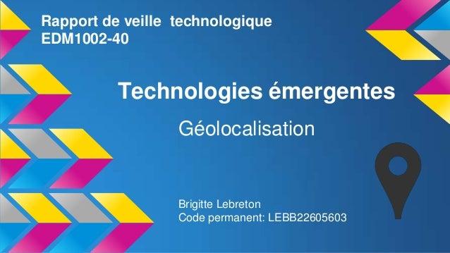 Rapport de veille technologique EDM1002-40  Technologies émergentes Géolocalisation  Brigitte Lebreton Code permanent: LEB...