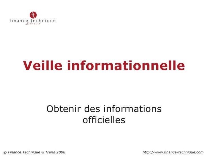 Veille informationnelle Obtenir des informations officielles 2 © Finance Technique & Trend 2008    http://www.finance-tech...