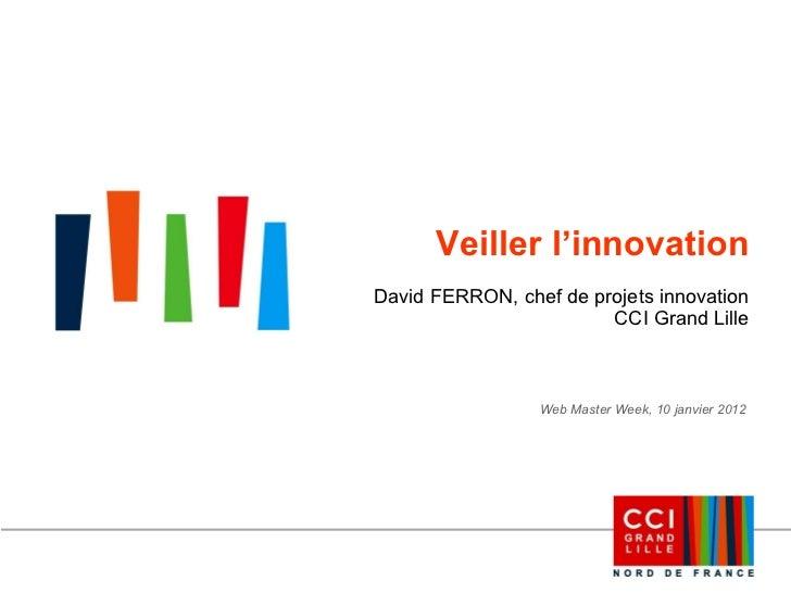 Veiller l'innovation David FERRON, chef de projets innovation CCI Grand Lille Web Master Week, 10 janvier 2012