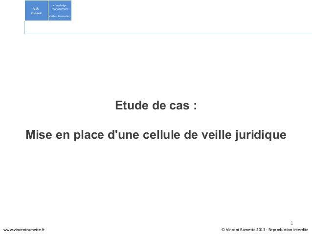 Etude de cas :Mise en place dune cellule de veille juridiqueKnowledgemanagement-Veille-FormationVIRConseil©Vincent...