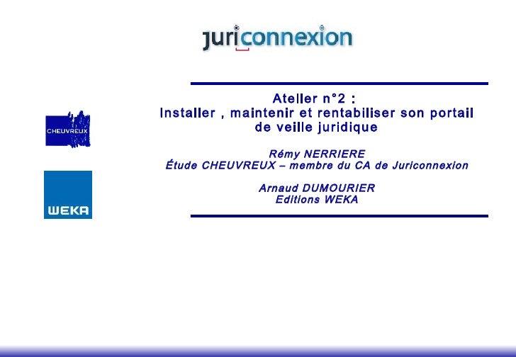 Atelier n°2 :  Installer , maintenir et rentabiliser son portail de veille juridique   Rémy NERRIERE Étude CHEUVREUX – mem...
