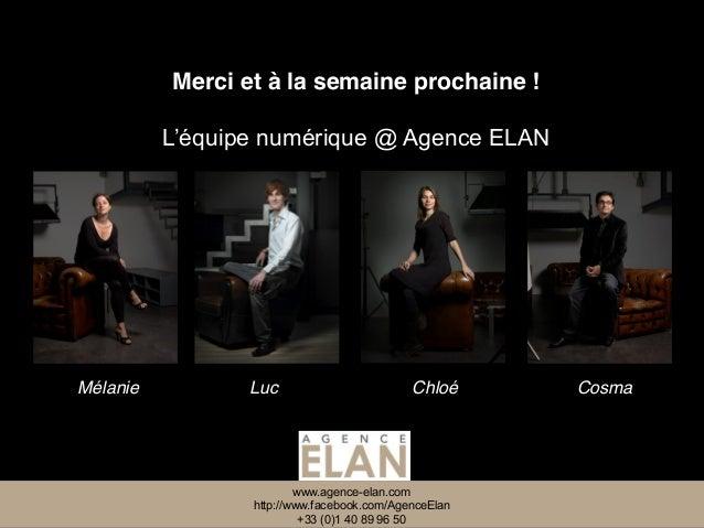 www.agence-elan.com http://www.facebook.com/AgenceElan +33 (0)1 40 89 96 50 Merci et à la semaine prochaine ! Mélanie Luc ...