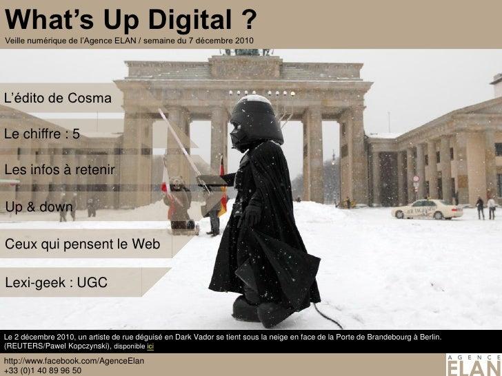What's Up Digital ?Veille numérique de l'Agence ELAN / semaine du 7 décembre 2010L'édito de CosmaLe chiffre : 5Les infos à...