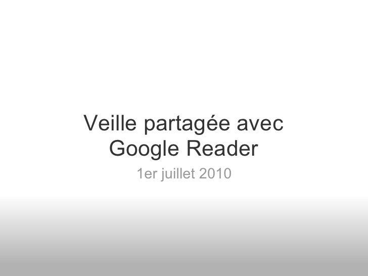 Veille partagée avec   Google Reader      1er juillet 2010