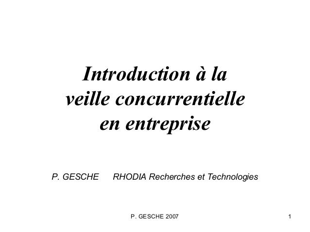 P. GESCHE 2007 1Introduction à laveille concurrentielleen entrepriseP. GESCHE RHODIA Recherches et Technologies