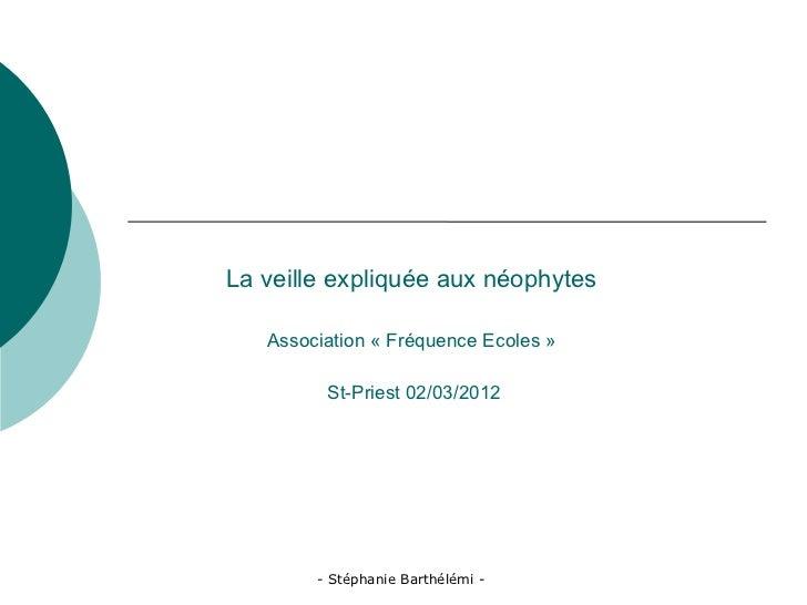 La veille expliquée aux néophytes   Association « Fréquence Ecoles »         St-Priest 02/03/2012        - Stéphanie Barth...