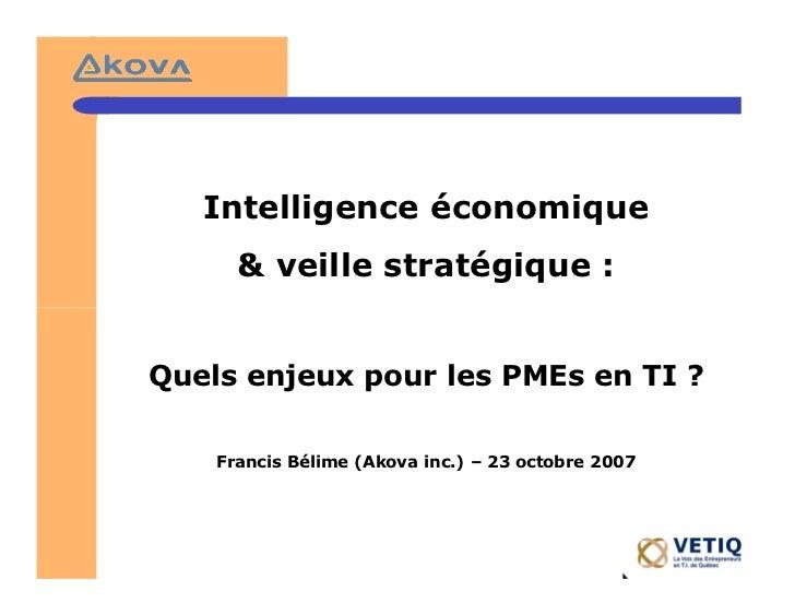 Intelligence économique      & veille stratégique :Quels enjeux pour les PMEs en TI ?    Francis Bélime (Akova inc.) – 23 ...