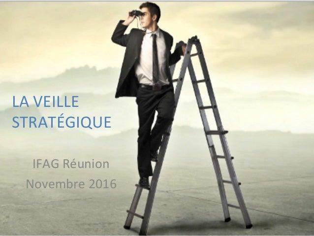 LA  VEILLE   STRATÉGIQUE          IFAG  Réunion   Novembre  2016