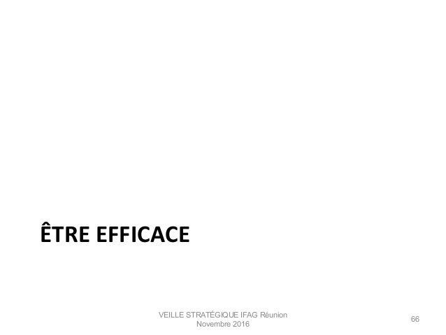 ÊTRE  EFFICACE   VEILLE STRATÉGIQUE IFAG Réunion Novembre 2016 66