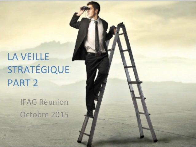 LA  VEILLE   STRATÉGIQUE     PART  2      IFAG  Réunion   Octobre  2015