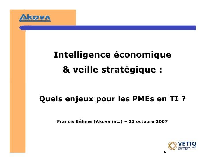 Intelligence économique       & veille stratégique :   Quels enjeux pour les PMEs en TI ?      Francis Bélime (Akova inc.)...
