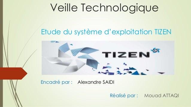 Veille Technologique Etude du système d'exploitation TIZEN Encadré par : Alexandre SAIDI Réalisé par : Mouad ATTAQI