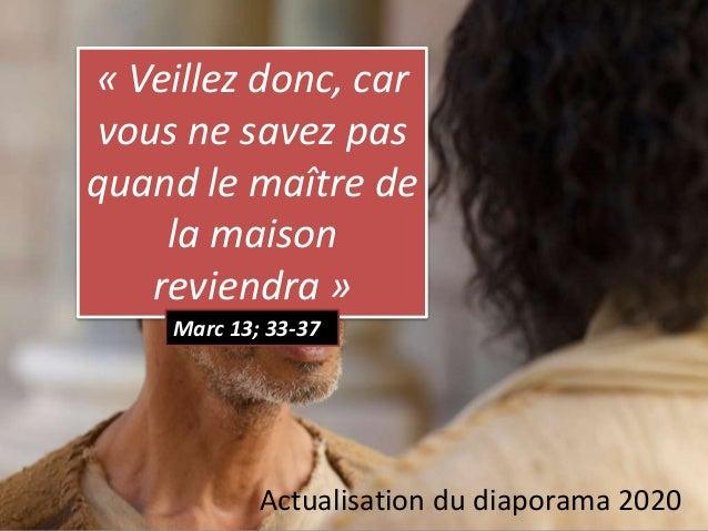 « Veillez donc, car vous ne savez pas quand le maître de la maison reviendra » Marc 13; 33-37 Actualisation du diaporama 2...