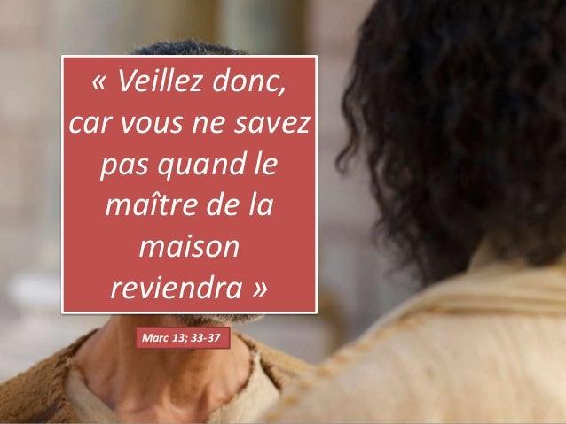Marc 13; 33-37 « Veillez donc, car vous ne savez pas quand le maître de la maison reviendra »