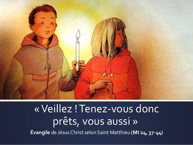 «Veillez !Tenez-vous donc prêts, vous aussi » Évangile de Jésus Christ selon Saint Matthieu (Mt 24, 37-44)