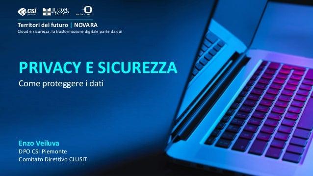 PRIVACY E SICUREZZA Come proteggere i dati Enzo Veiluva DPO CSI Piemonte Comitato Direttivo CLUSIT Territori del futuro | ...