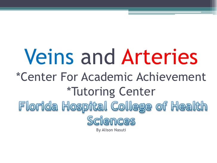 Veins and Arteries*Center For Academic Achievement*Tutoring CenterFlorida Hospital College of Health Sciences By Alison Na...