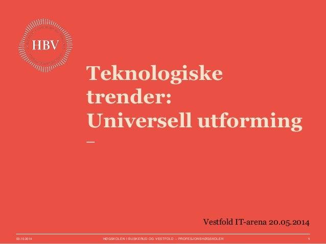 Teknologiske  trender:  Universell utforming  Vestfold IT-arena 20.05.2014  03.10.2014 HØGSKOLEN I BUSKERUD OG VESTFOLD – ...