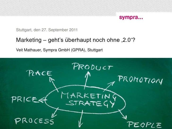 Stuttgart, den 27. September 2011Marketing – geht's überhaupt noch ohne '2.0'?Veit Mathauer, Sympra GmbH (GPRA), Stuttgart...