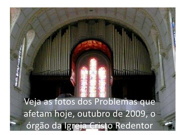 Veja as fotos dos Problemas que afetam hoje, outubro de 2009, o órgão da Igreja Cristo Redentor<br />