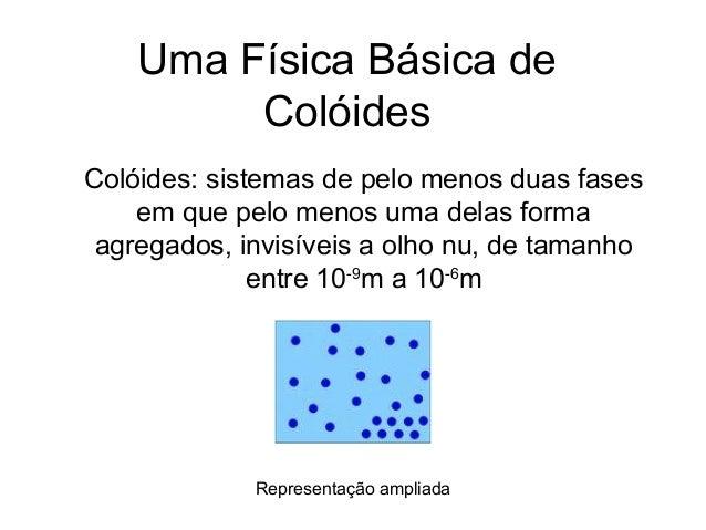 Uma Física Básica de         ColóidesColóides: sistemas de pelo menos duas fases    em que pelo menos uma delas forma agre...