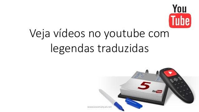 Veja vídeos no youtube comlegendas traduzidaswww.vascomarques.net