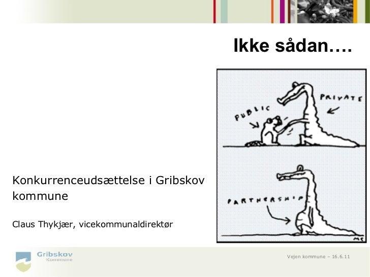 Ikke sådan….Konkurrenceudsættelse i GribskovkommuneClaus Thykjær, vicekommunaldirektør                                    ...